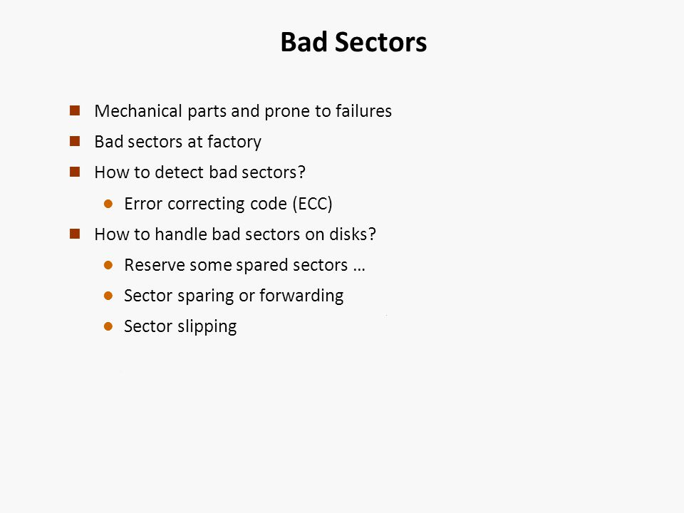 Bad Sectors n Mechanical parts and prone to failures n Bad sectors at factory n How to detect bad sectors.