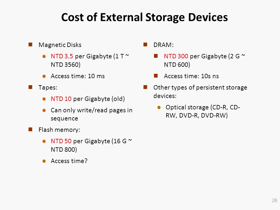 Cost of External Storage Devices n Magnetic Disks l NTD 3.5 per Gigabyte (1 T ~ NTD 3560) l Access time: 10 ms n Tapes: l NTD 10 per Gigabyte (old) l Can only write/read pages in sequence n Flash memory: l NTD 50 per Gigabyte (16 G ~ NTD 800) l Access time.