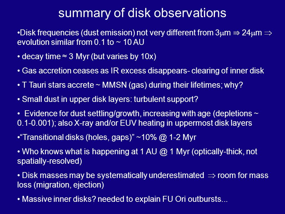 summary of disk observations Disk frequencies (dust emission) not very different from 3 m 24 m evolution similar from 0.1 to ~ 10 AU decay time 3 Myr (but varies by 10x) Gas accretion ceases as IR excess disappears- clearing of inner disk T Tauri stars accrete ~ MMSN (gas) during their lifetimes; why.