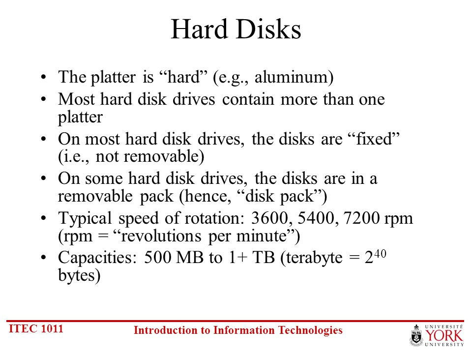ITEC 1011 Introduction to Information Technologies Hard Disks The platter is hard (e.g., aluminum) Most hard disk drives contain more than one platter On most hard disk drives, the disks are fixed (i.e., not removable) On some hard disk drives, the disks are in a removable pack (hence, disk pack) Typical speed of rotation: 3600, 5400, 7200 rpm (rpm = revolutions per minute) Capacities: 500 MB to 1+ TB (terabyte = 2 40 bytes)