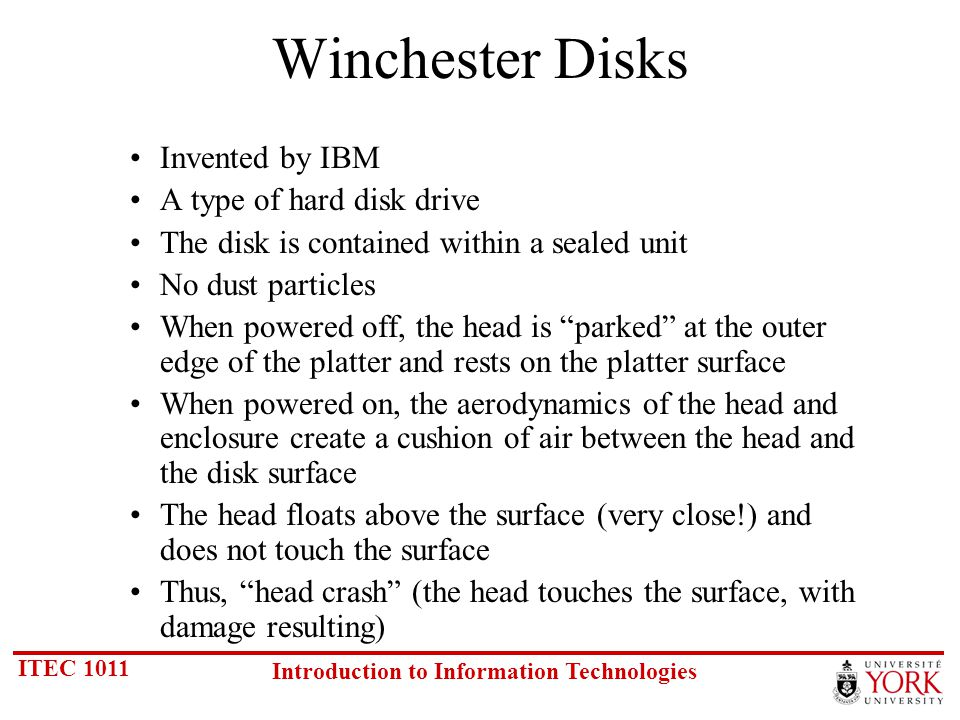 ITEC 1011 Introduction to Information Technologies Winchester Disks Invented by IBM A type of hard disk drive The disk is contained within a sealed unit No dust particles When powered off, the head is parked at the outer edge of the platter and rests on the platter surface When powered on, the aerodynamics of the head and enclosure create a cushion of air between the head and the disk surface The head floats above the surface (very close!) and does not touch the surface Thus, head crash (the head touches the surface, with damage resulting)