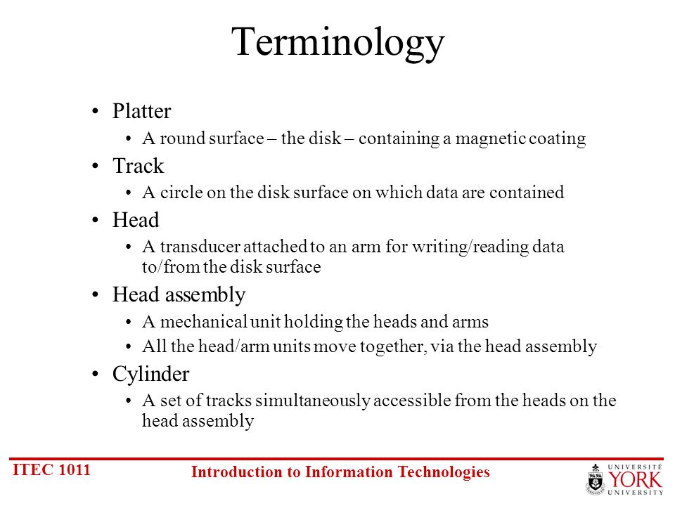 ITEC 1011 Introduction to Information Technologies Terminology Platter A round surface – the disk – containing a magnetic coating Track A circle on the disk surface on which data are contained Head A transducer attached to an arm for writing/reading data to/from the disk surface Head assembly A mechanical unit holding the heads and arms All the head/arm units move together, via the head assembly Cylinder A set of tracks simultaneously accessible from the heads on the head assembly