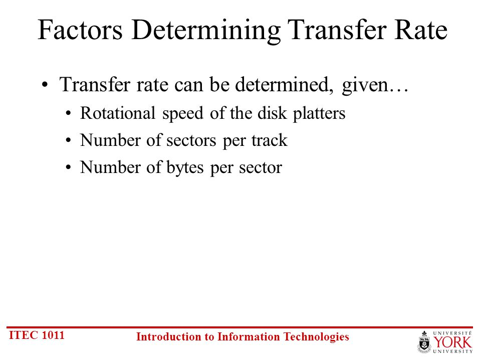ITEC 1011 Introduction to Information Technologies Factors Determining Transfer Rate Transfer rate can be determined, given… Rotational speed of the disk platters Number of sectors per track Number of bytes per sector