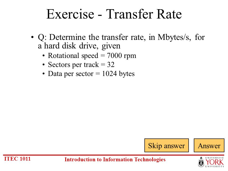 ITEC 1011 Introduction to Information Technologies Exercise - Transfer Rate Q: Determine the transfer rate, in Mbytes/s, for a hard disk drive, given Rotational speed = 7000 rpm Sectors per track = 32 Data per sector = 1024 bytes Skip answer Answer