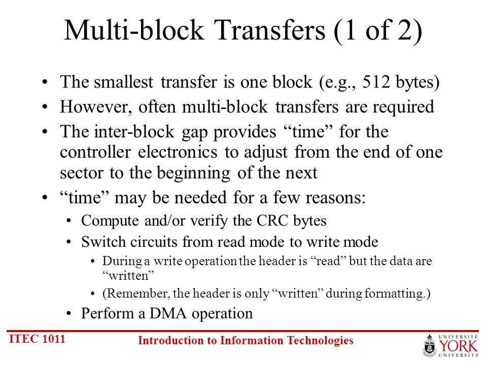 ITEC 1011 Introduction to Information Technologies Multi-block Transfers (1 of 2) The smallest transfer is one block (e.g., 512 bytes) However, often multi-block transfers are required The inter-block gap provides time for the controller electronics to adjust from the end of one sector to the beginning of the next time may be needed for a few reasons: Compute and/or verify the CRC bytes Switch circuits from read mode to write mode During a write operation the header is read but the data are written (Remember, the header is only written during formatting.) Perform a DMA operation
