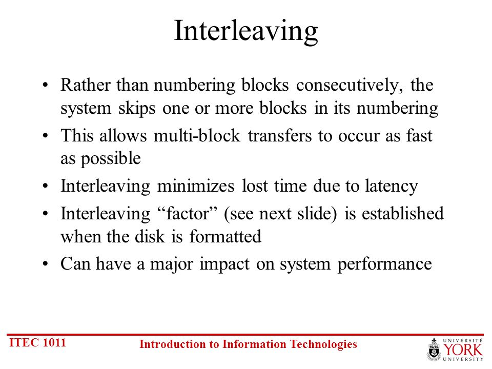 ITEC 1011 Introduction to Information Technologies Interleaving Rather than numbering blocks consecutively, the system skips one or more blocks in its numbering This allows multi-block transfers to occur as fast as possible Interleaving minimizes lost time due to latency Interleaving factor (see next slide) is established when the disk is formatted Can have a major impact on system performance