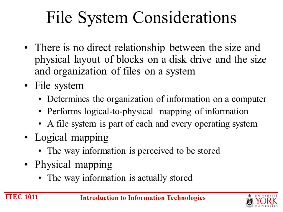 ITEC 1011 Introduction to Information Technologies File System Considerations There is no direct relationship between the size and physical layout of blocks on a disk drive and the size and organization of files on a system File system Determines the organization of information on a computer Performs logical-to-physical mapping of information A file system is part of each and every operating system Logical mapping The way information is perceived to be stored Physical mapping The way information is actually stored