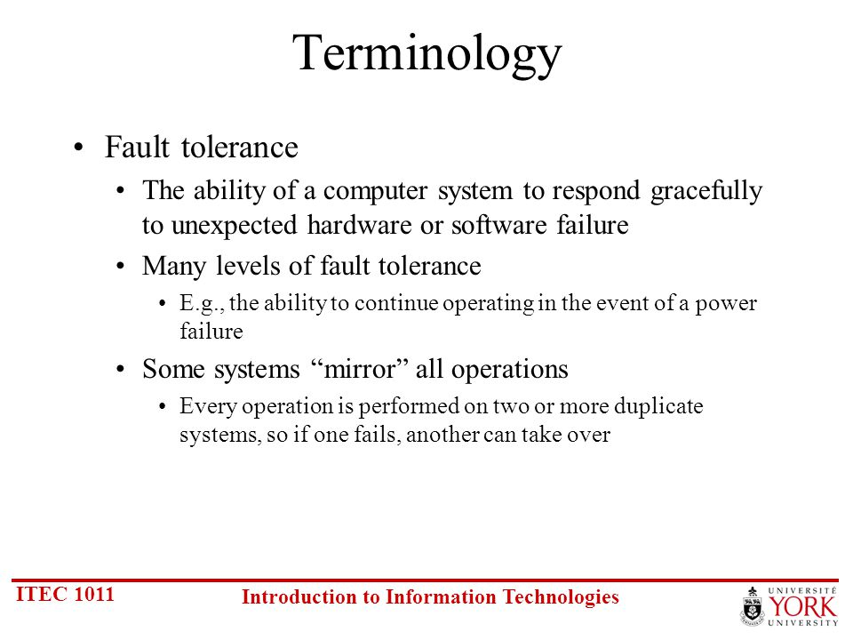ITEC 1011 Introduction to Information Technologies Terminology Fault tolerance The ability of a computer system to respond gracefully to unexpected hardware or software failure Many levels of fault tolerance E.g., the ability to continue operating in the event of a power failure Some systems mirror all operations Every operation is performed on two or more duplicate systems, so if one fails, another can take over