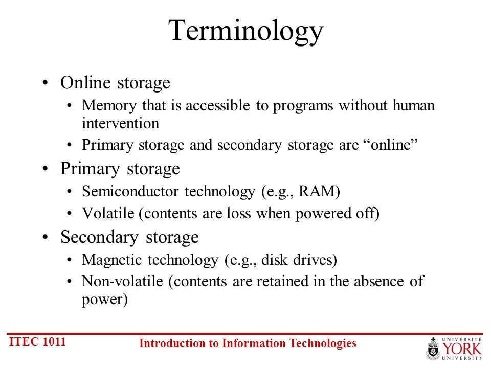 ITEC 1011 Introduction to Information Technologies Terminology Online storage Memory that is accessible to programs without human intervention Primary storage and secondary storage are online Primary storage Semiconductor technology (e.g., RAM) Volatile (contents are loss when powered off) Secondary storage Magnetic technology (e.g., disk drives) Non-volatile (contents are retained in the absence of power)