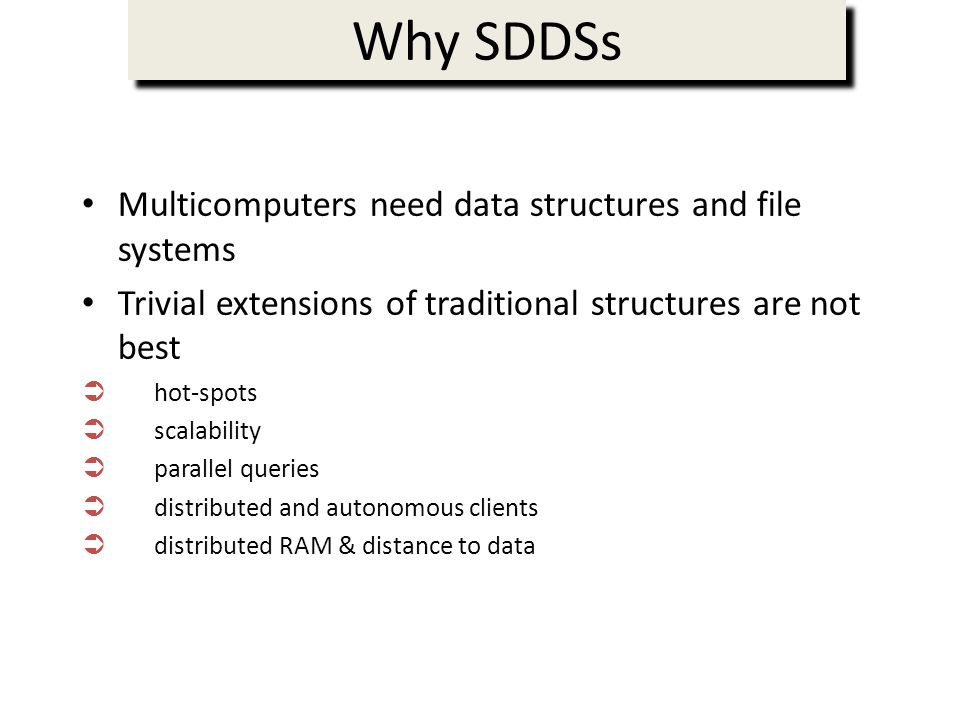 Why SDDSs Multicomputers need data structures and file systems Trivial extensions of traditional structures are not best hot-spots scalability parallel queries distributed and autonomous clients distributed RAM & distance to data