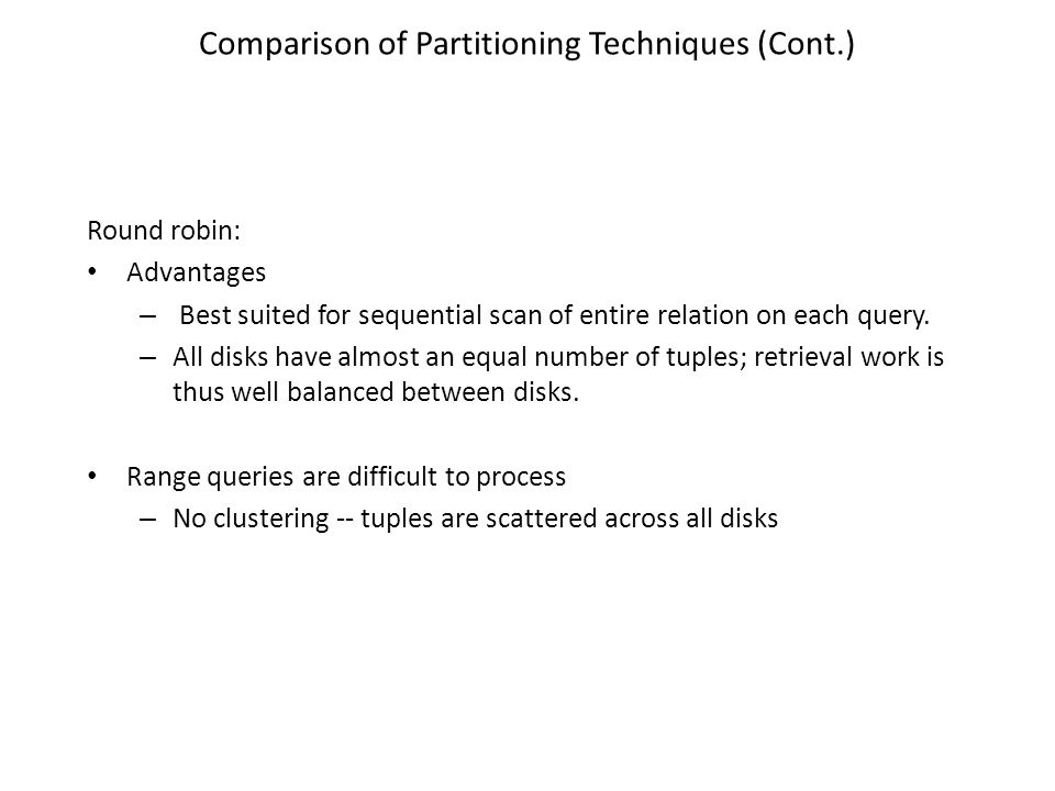 Comparison of Partitioning Techniques (Cont.) Round robin: Advantages – Best suited for sequential scan of entire relation on each query.