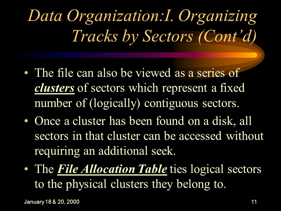 January 18 & 20, 200011 Data Organization:I. Organizing Tracks by Sectors (Contd) The file can also be viewed as a series of clusters of sectors which