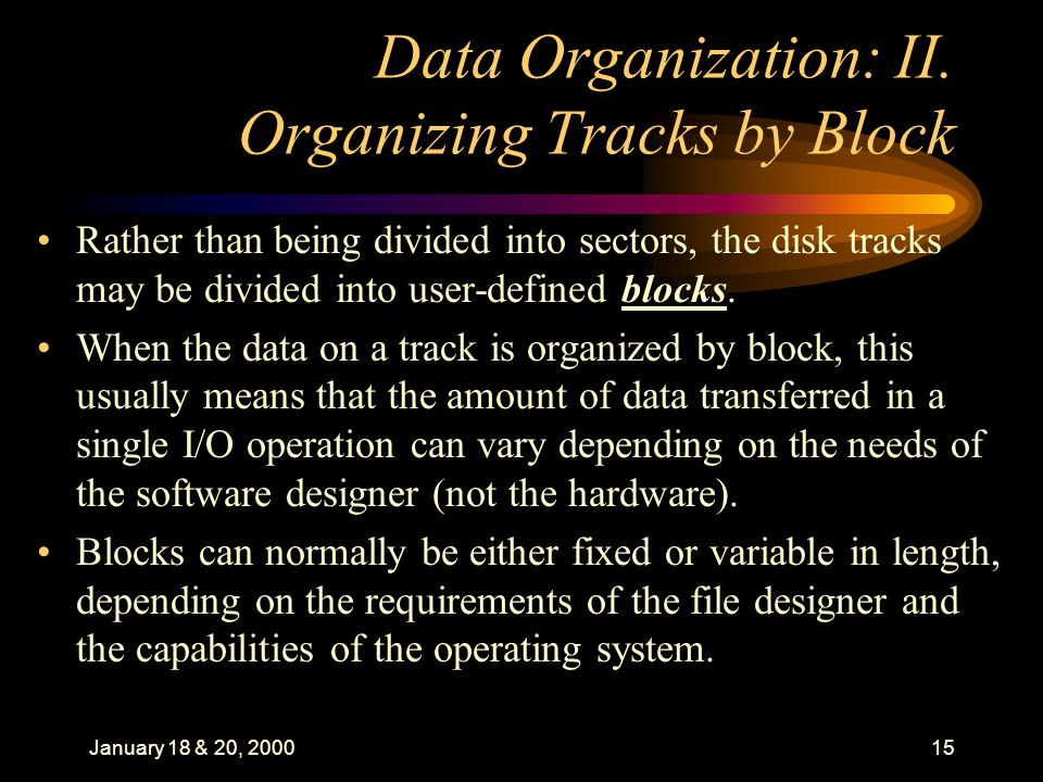 January 18 & 20, 200015 Data Organization: II. Organizing Tracks by Block Rather than being divided into sectors, the disk tracks may be divided into