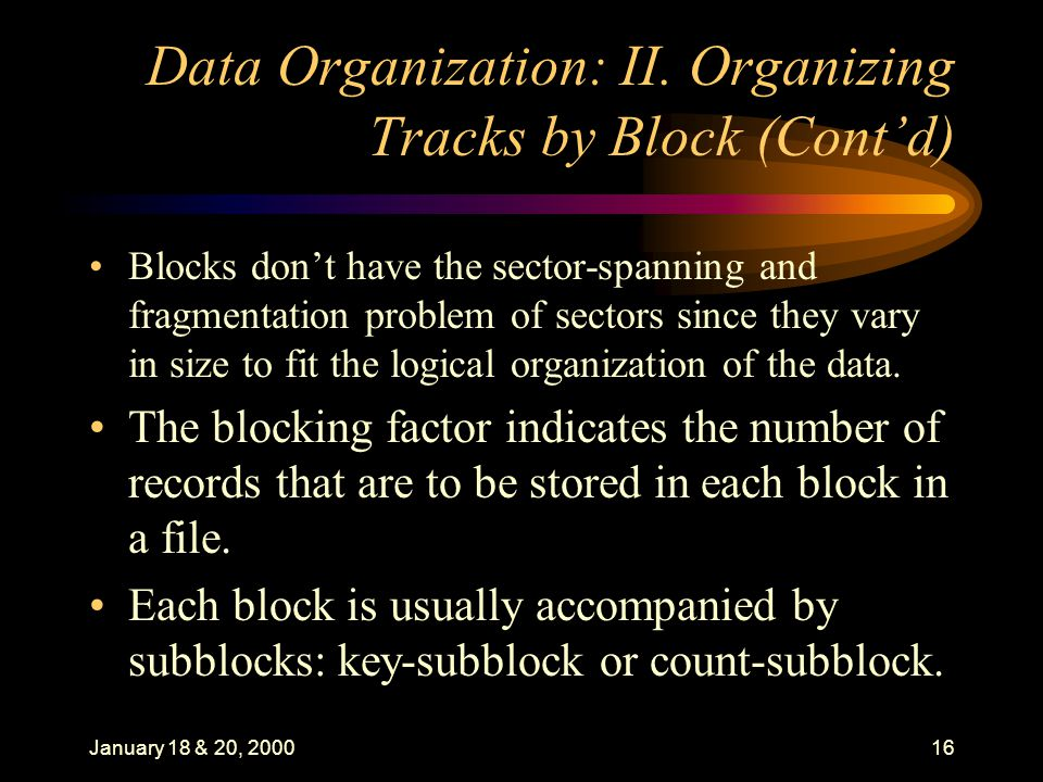 January 18 & 20, 200016 Data Organization: II. Organizing Tracks by Block (Contd) Blocks dont have the sector-spanning and fragmentation problem of se