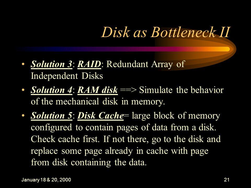 January 18 & 20, 200021 Disk as Bottleneck II Solution 3: RAID: Redundant Array of Independent Disks Solution 4: RAM disk ==> Simulate the behavior of