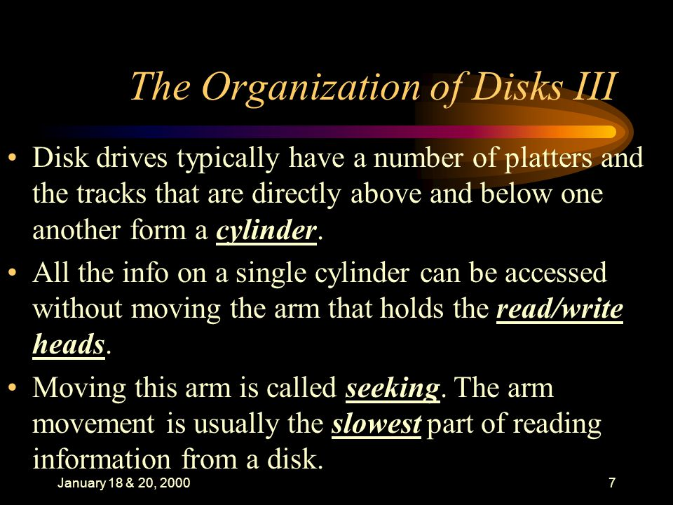January 18 & 20, 20007 The Organization of Disks III Disk drives typically have a number of platters and the tracks that are directly above and below