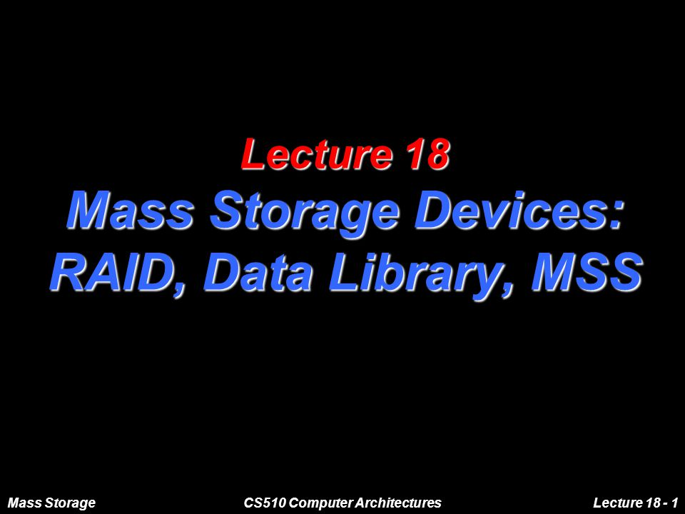 Mass StorageCS510 Computer ArchitecturesLecture 18 - 1 Lecture 18 Mass Storage Devices: RAID, Data Library, MSS
