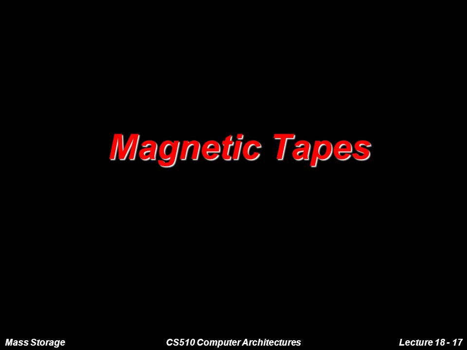 Mass StorageCS510 Computer ArchitecturesLecture 18 - 17 Magnetic Tapes