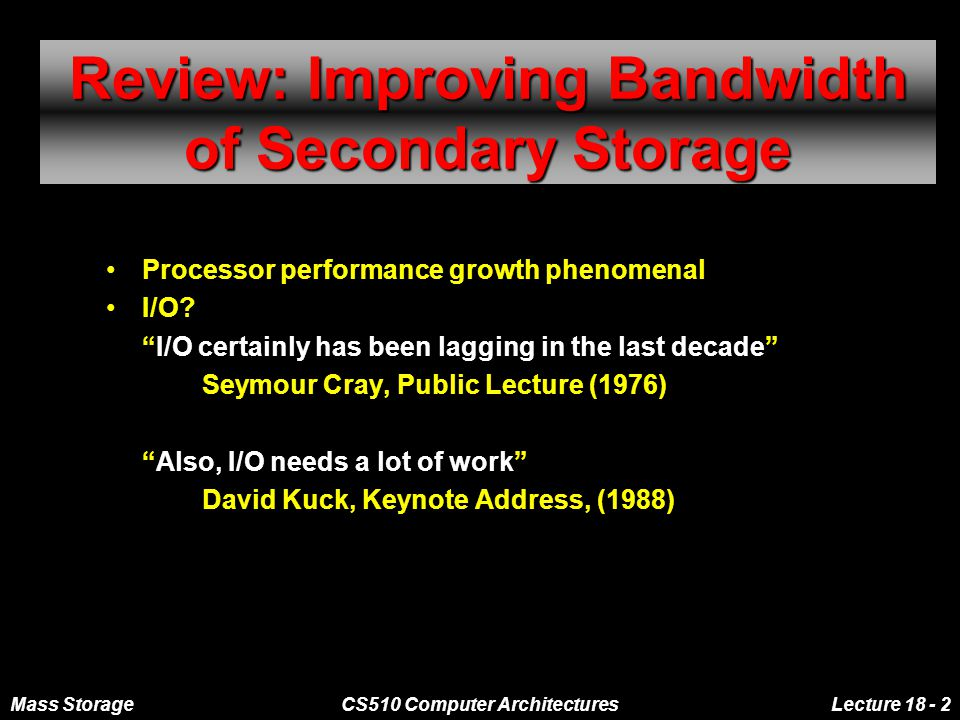 Mass StorageCS510 Computer ArchitecturesLecture 18 - 13 Redundant Arrays of Disks: RAID 5+: High I/O Rate Parity Independent accesses occur in llel A logical write is 4 physical I/Os; 2 Reads and 2 Writes Independent writes, 1 data and 1 parity, possible because of interleaved parity Reed-Solomon Codes ( Q ) for protection during reconstruction Targeted for mixed applications Stripe Unit Stripe Unit D0D1D2 D3 P0P0 D4D5D6 P1P1 D7 D8D9P2P2 D10 D11 D12P3P3 D13 D14 D15 P4P4 D16D17 D18 D19 D20D21D22 D23 P5P5..............................