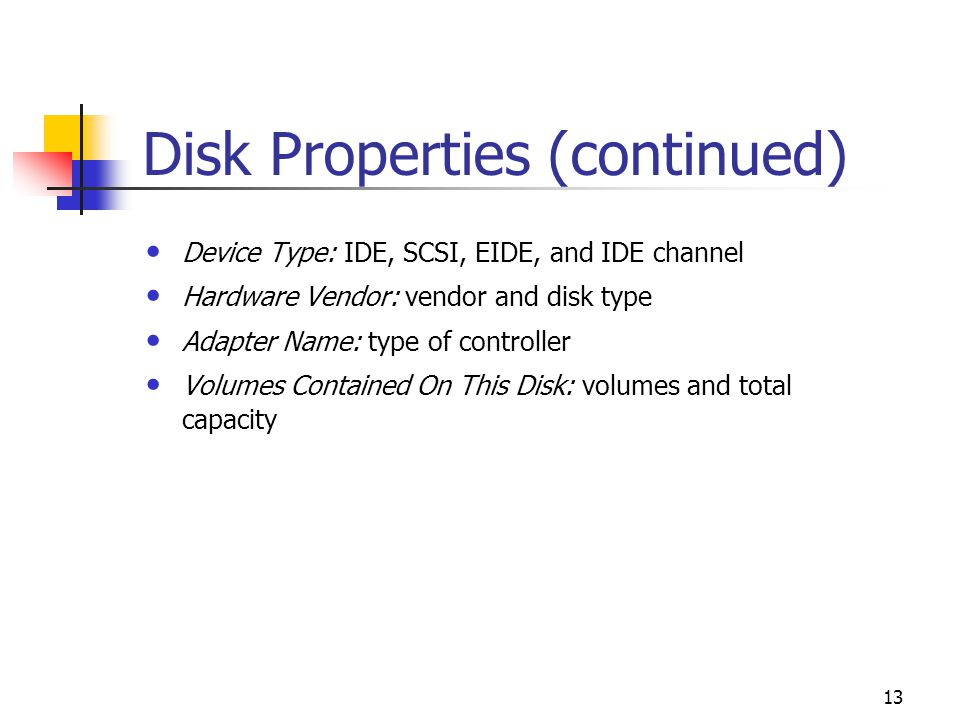13 Disk Properties (continued) Device Type: IDE, SCSI, EIDE, and IDE channel Hardware Vendor: vendor and disk type Adapter Name: type of controller Volumes Contained On This Disk: volumes and total capacity