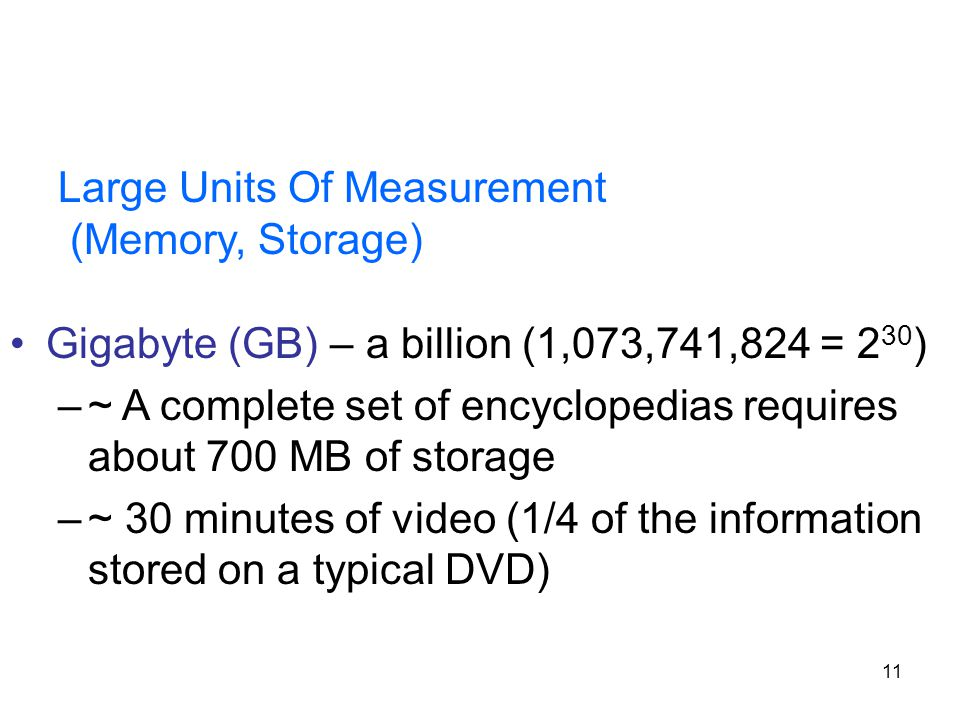 11 Large Units Of Measurement (Memory, Storage) Gigabyte (GB) – a billion (1,073,741,824 = 2 30 ) –~ A complete set of encyclopedias requires about 70