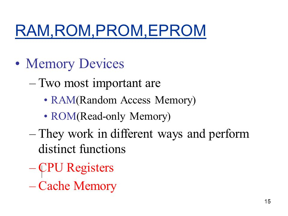 15 RAM,ROM,PROM,EPROM Memory Devices –Two most important are RAM(Random Access Memory) ROM(Read-only Memory) –They work in different ways and perform