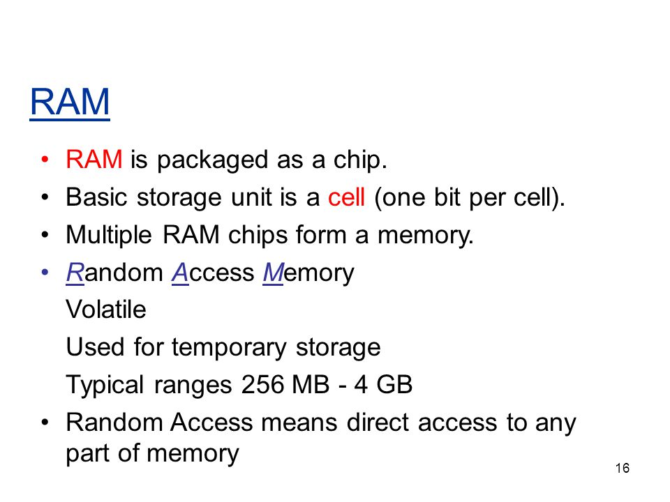 16 RAM RAM is packaged as a chip. Basic storage unit is a cell (one bit per cell). Multiple RAM chips form a memory. Random Access Memory Volatile Use