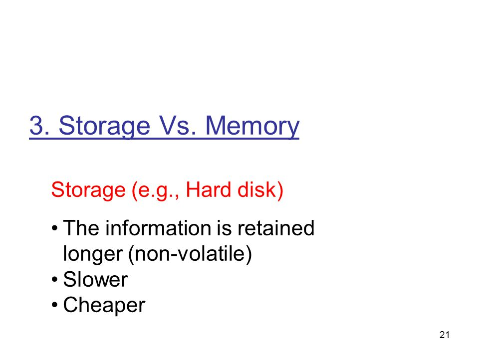 21 3. Storage Vs. Memory Storage (e.g., Hard disk) The information is retained longer (non-volatile) Slower Cheaper
