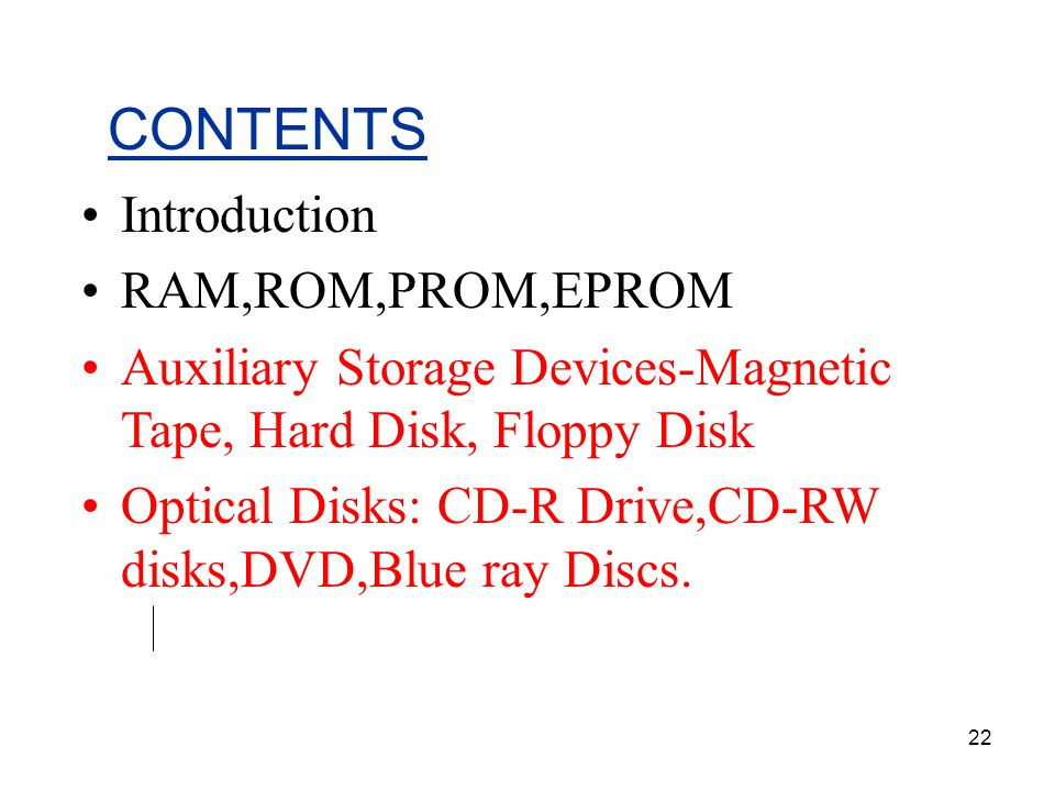 22 CONTENTS Introduction RAM,ROM,PROM,EPROM Auxiliary Storage Devices-Magnetic Tape, Hard Disk, Floppy Disk Optical Disks: CD-R Drive,CD-RW disks,DVD,