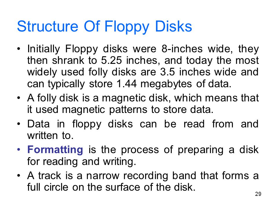 29 Structure Of Floppy Disks Initially Floppy disks were 8-inches wide, they then shrank to 5.25 inches, and today the most widely used folly disks ar