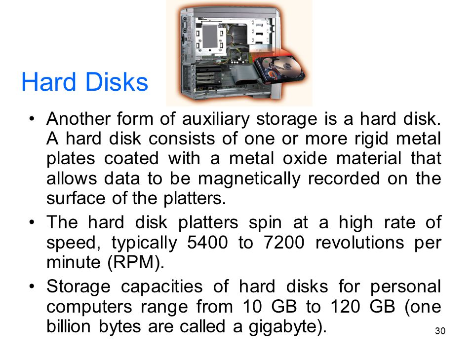 30 Hard Disks Another form of auxiliary storage is a hard disk. A hard disk consists of one or more rigid metal plates coated with a metal oxide mater