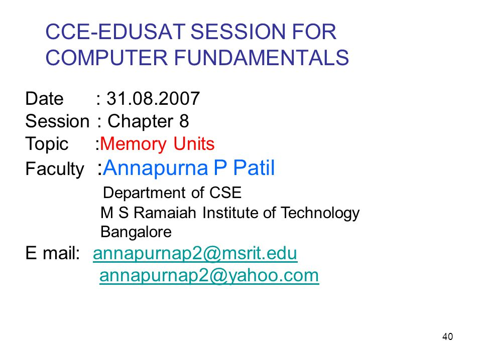 40 Date : 31.08.2007 Session : Chapter 8 Topic :Memory Units Faculty :Annapurna P Patil Department of CSE M S Ramaiah Institute of Technology Bangalor