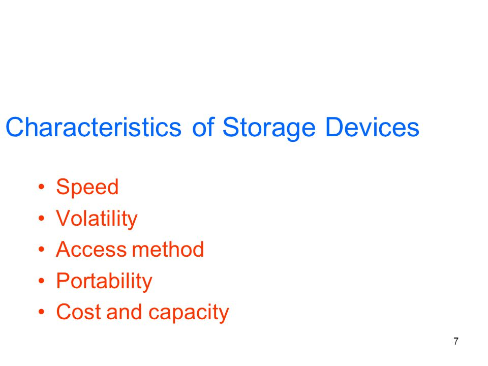 7 Characteristics of Storage Devices Speed Volatility Access method Portability Cost and capacity