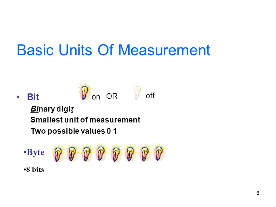 8 Basic Units Of Measurement Bit Binary digit Smallest unit of measurement Two possible values 0 1 on off OR Byte 8 bits