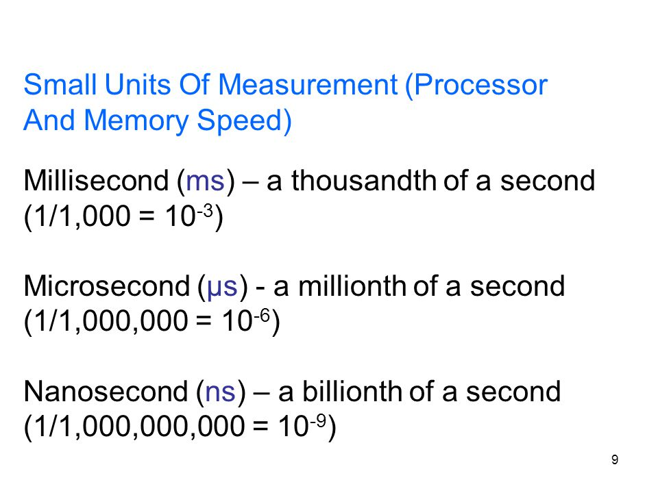 9 Small Units Of Measurement (Processor And Memory Speed) Millisecond (ms) – a thousandth of a second (1/1,000 = 10 -3 ) Microsecond (μs) - a milliont