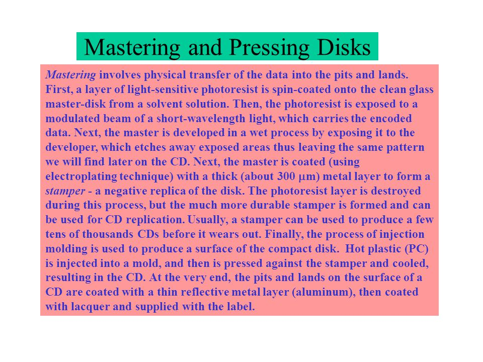 Mastering involves physical transfer of the data into the pits and lands. First, a layer of light-sensitive photoresist is spin-coated onto the clean