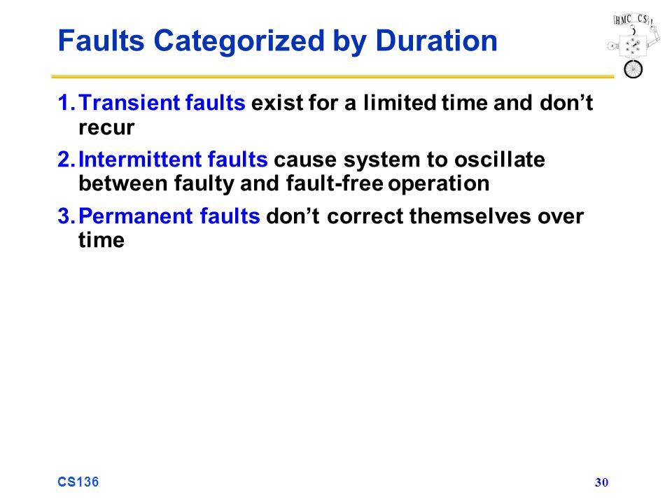 CS136 30 Faults Categorized by Duration 1.Transient faults exist for a limited time and dont recur 2.Intermittent faults cause system to oscillate between faulty and fault-free operation 3.Permanent faults dont correct themselves over time