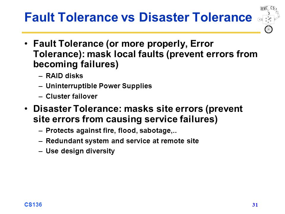 CS136 31 Fault Tolerance vs Disaster Tolerance Fault Tolerance (or more properly, Error Tolerance): mask local faults (prevent errors from becoming failures) –RAID disks –Uninterruptible Power Supplies –Cluster failover Disaster Tolerance: masks site errors (prevent site errors from causing service failures) –Protects against fire, flood, sabotage,..