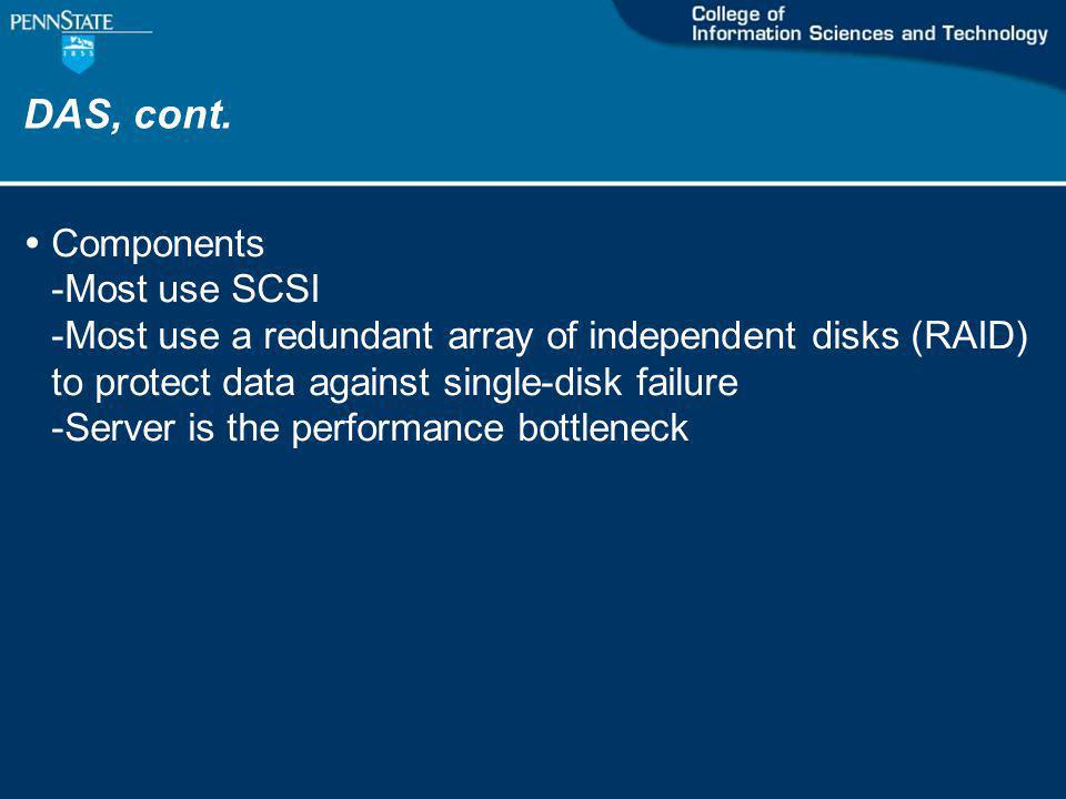 DAS, cont. Components -Most use SCSI -Most use a redundant array of independent disks (RAID) to protect data against single-disk failure -Server is th