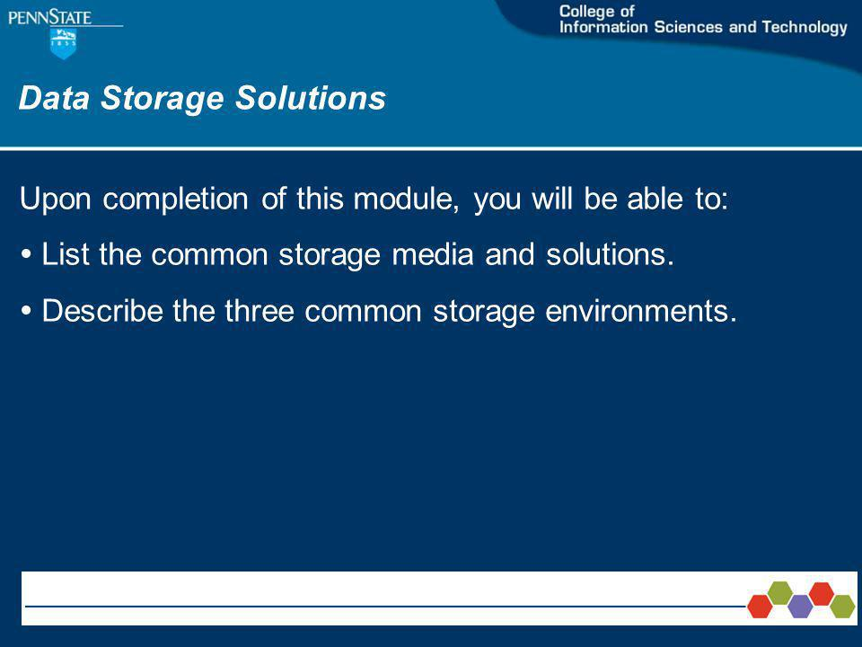 Data Storage Solutions Upon completion of this module, you will be able to: List the common storage media and solutions.