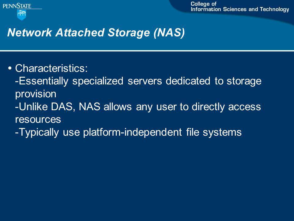 Network Attached Storage (NAS) Characteristics: -Essentially specialized servers dedicated to storage provision -Unlike DAS, NAS allows any user to directly access resources -Typically use platform-independent file systems