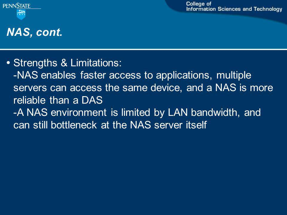 NAS, cont. Strengths & Limitations: -NAS enables faster access to applications, multiple servers can access the same device, and a NAS is more reliabl
