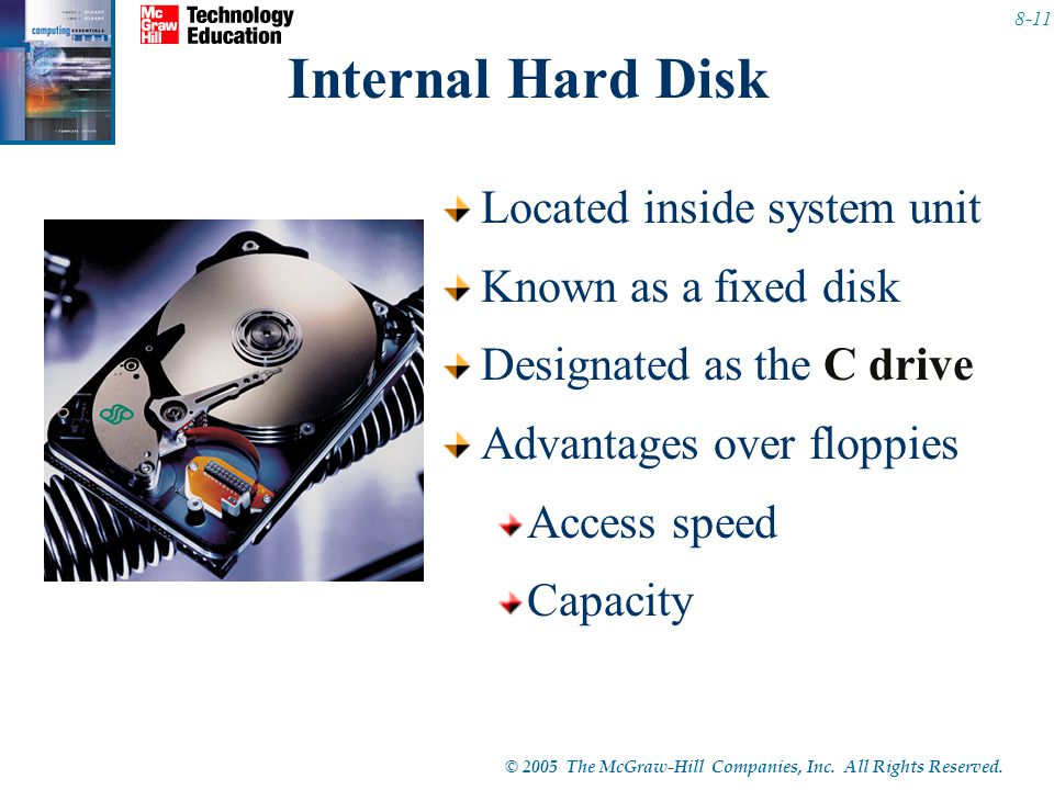 © 2005 The McGraw-Hill Companies, Inc. All Rights Reserved. 8-11 Internal Hard Disk Located inside system unit Known as a fixed disk Designated as the