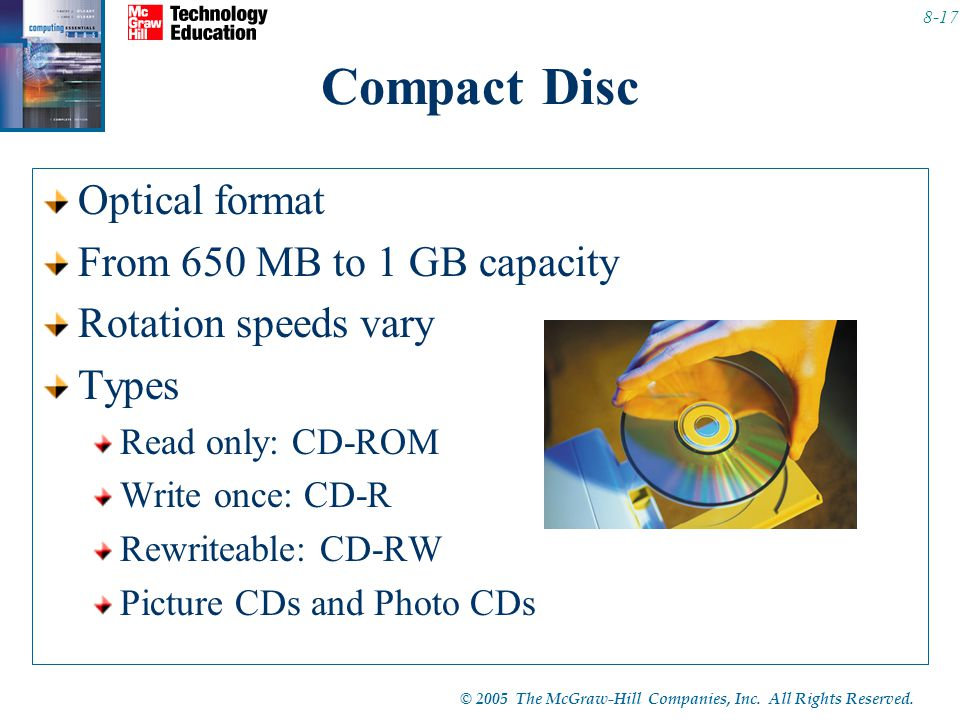 © 2005 The McGraw-Hill Companies, Inc. All Rights Reserved. 8-17 Compact Disc Optical format From 650 MB to 1 GB capacity Rotation speeds vary Types R
