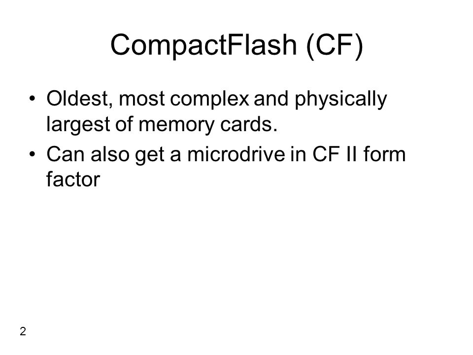 CompactFlash (CF) Oldest, most complex and physically largest of memory cards. Can also get a microdrive in CF II form factor 2