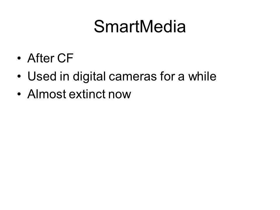 SmartMedia After CF Used in digital cameras for a while Almost extinct now