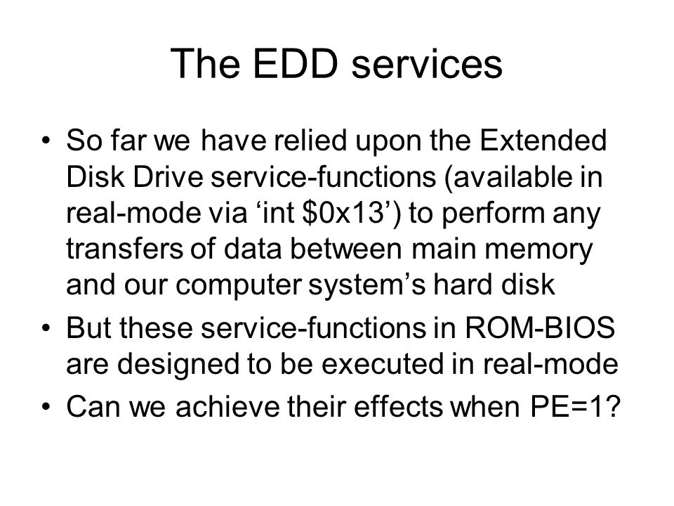 The EDD services So far we have relied upon the Extended Disk Drive service-functions (available in real-mode via int $0x13) to perform any transfers of data between main memory and our computer systems hard disk But these service-functions in ROM-BIOS are designed to be executed in real-mode Can we achieve their effects when PE=1