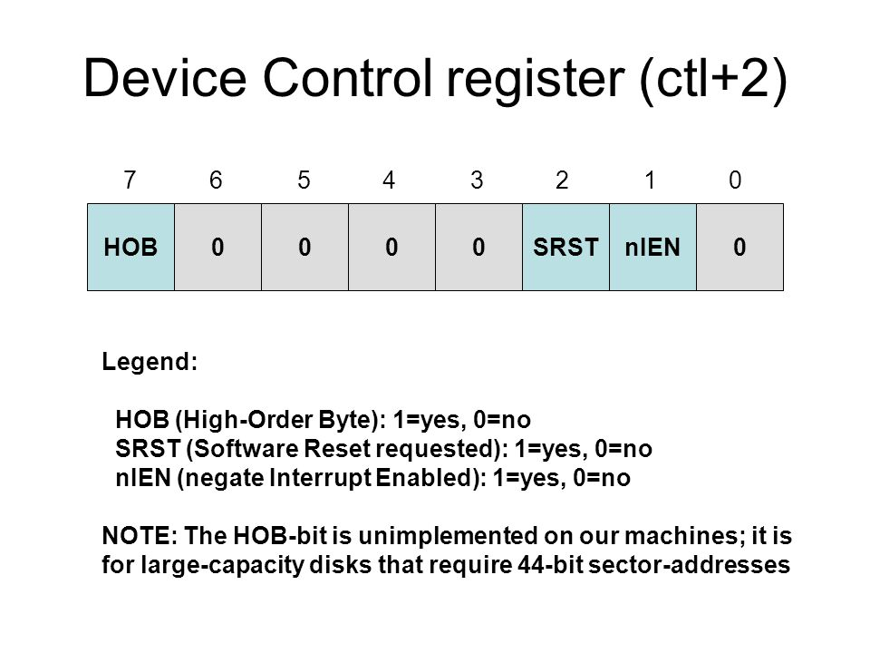 Device Control register (ctl+2) HOB0000SRSTnIEN0 Legend: HOB (High-Order Byte): 1=yes, 0=no SRST (Software Reset requested): 1=yes, 0=no nIEN (negate Interrupt Enabled): 1=yes, 0=no NOTE: The HOB-bit is unimplemented on our machines; it is for large-capacity disks that require 44-bit sector-addresses