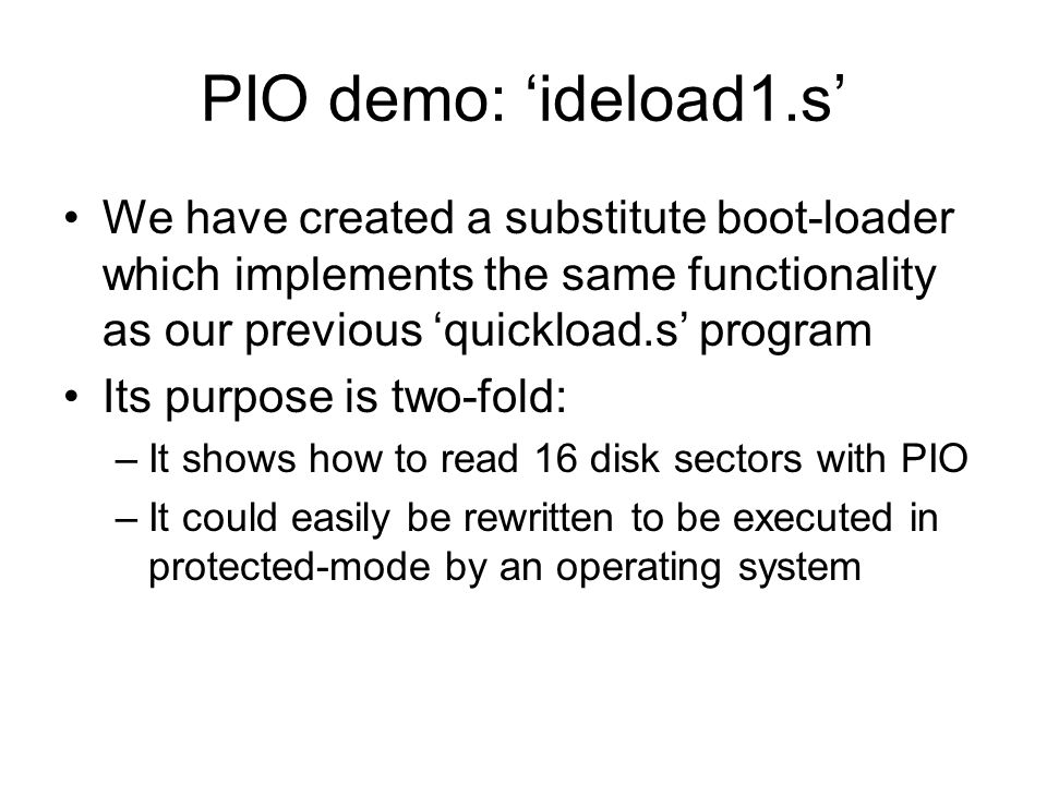 PIO demo: ideload1.s We have created a substitute boot-loader which implements the same functionality as our previous quickload.s program Its purpose is two-fold: –It shows how to read 16 disk sectors with PIO –It could easily be rewritten to be executed in protected-mode by an operating system
