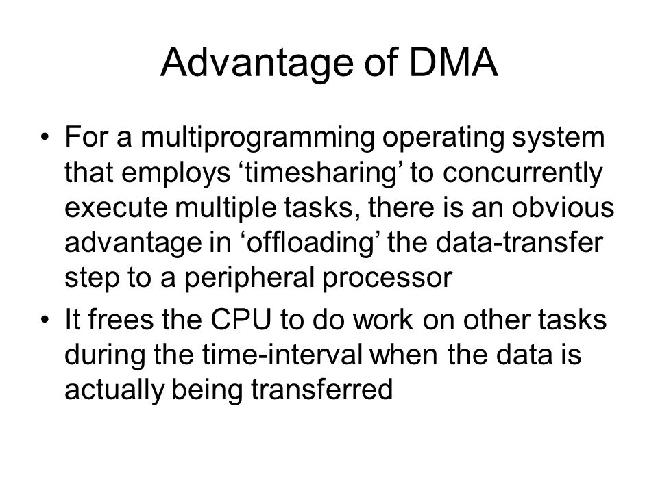 Advantage of DMA For a multiprogramming operating system that employs timesharing to concurrently execute multiple tasks, there is an obvious advantage in offloading the data-transfer step to a peripheral processor It frees the CPU to do work on other tasks during the time-interval when the data is actually being transferred